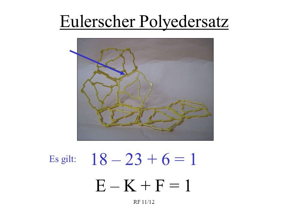 RF 11/12 Eulerscher Polyedersatz E – K + F = 1 18 – 23 + 6 = 1 Es gilt: