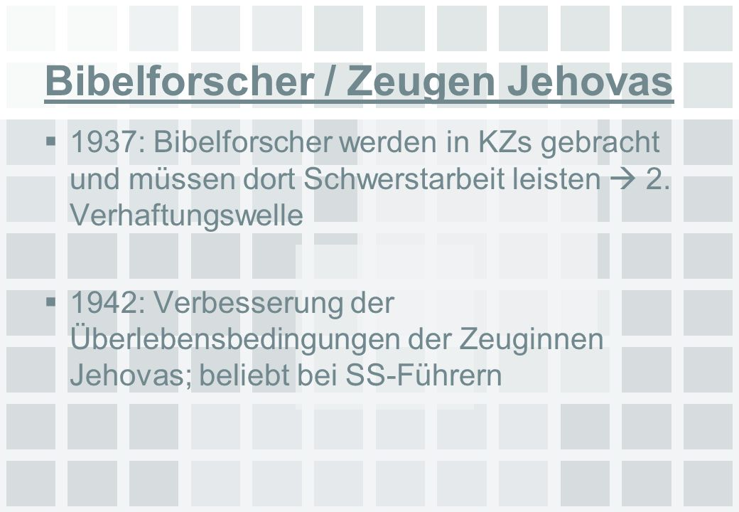 Bibelforscher / Zeugen Jehovas 1937: Bibelforscher werden in KZs gebracht und müssen dort Schwerstarbeit leisten 2. Verhaftungswelle 1942: Verbesserun