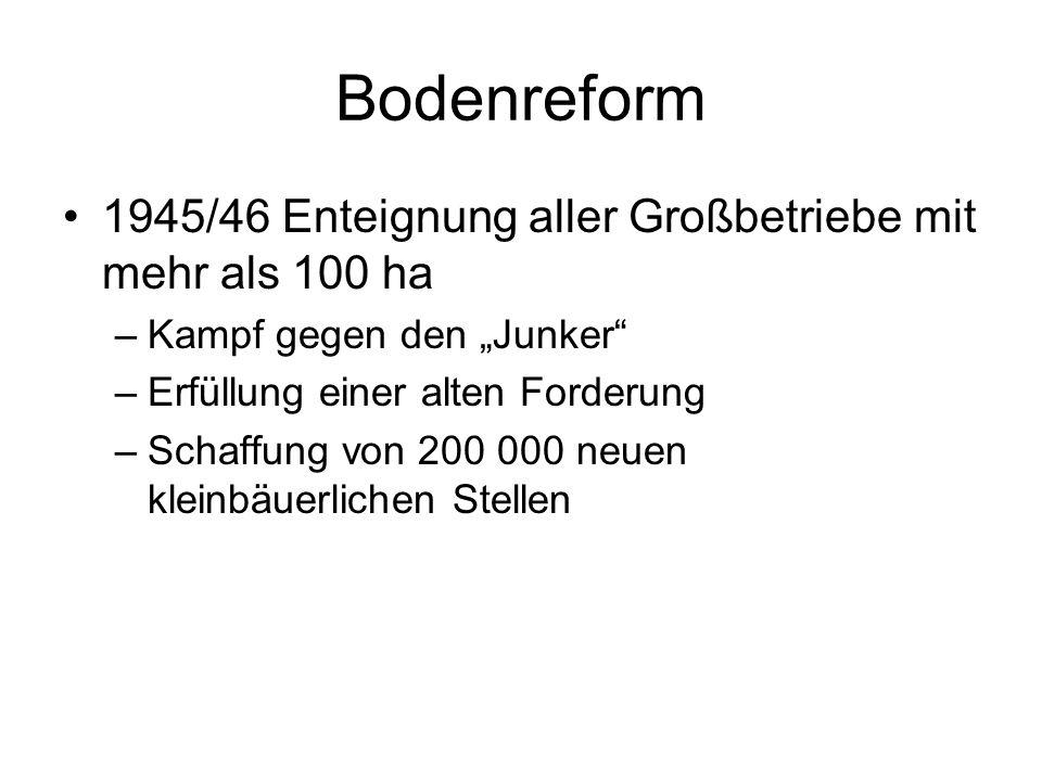 Bodenreform 1945/46 Enteignung aller Großbetriebe mit mehr als 100 ha –Kampf gegen den Junker –Erfüllung einer alten Forderung –Schaffung von 200 000