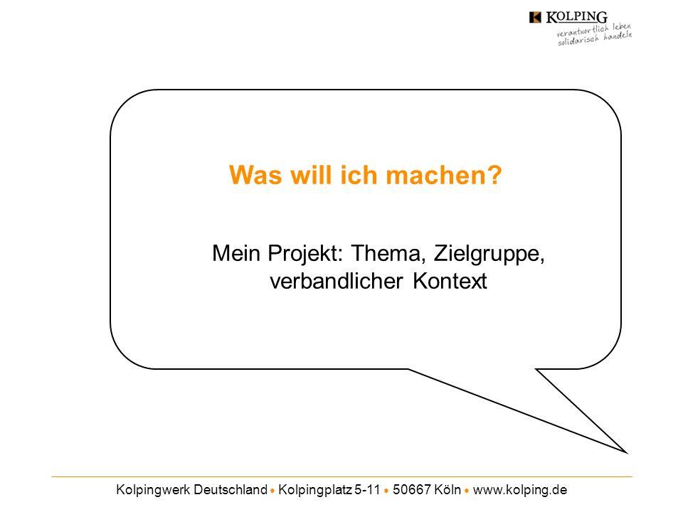 Kolpingwerk Deutschland Kolpingplatz 5-11 50667 Köln www.kolping.de Was will ich machen? Mein Projekt: Thema, Zielgruppe, verbandlicher Kontext