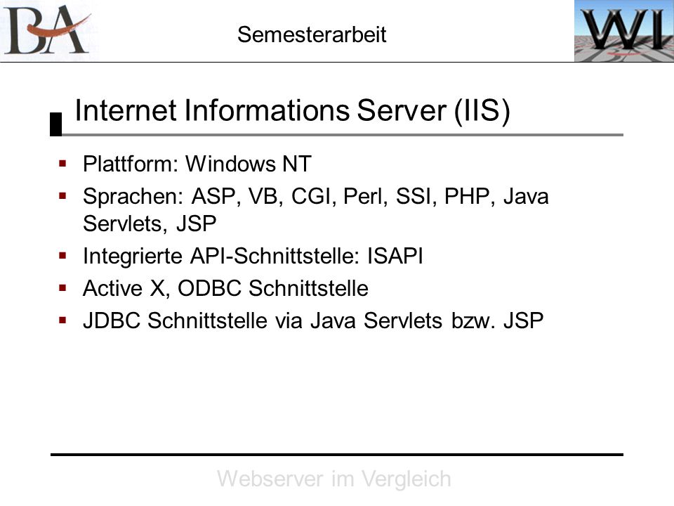 Semesterarbeit Webserver im Vergleich Internet Informations Server (IIS) Plattform: Windows NT Sprachen: ASP, VB, CGI, Perl, SSI, PHP, Java Servlets,