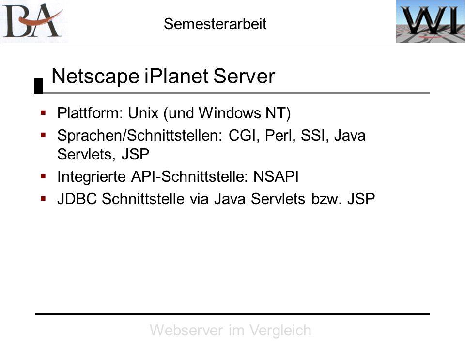 Semesterarbeit Webserver im Vergleich Netscape iPlanet Server Plattform: Unix (und Windows NT) Sprachen/Schnittstellen: CGI, Perl, SSI, Java Servlets,
