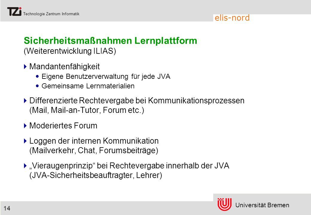 Universität Bremen Technologie Zentrum Informatik elis-nord 14 Sicherheitsmaßnahmen Lernplattform (Weiterentwicklung ILIAS) Mandantenfähigkeit Eigene