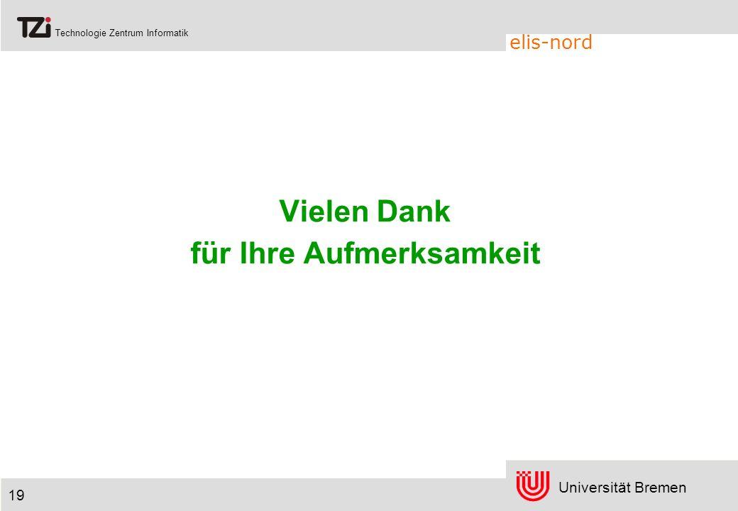 Universität Bremen Technologie Zentrum Informatik elis-nord 19 Vielen Dank für Ihre Aufmerksamkeit