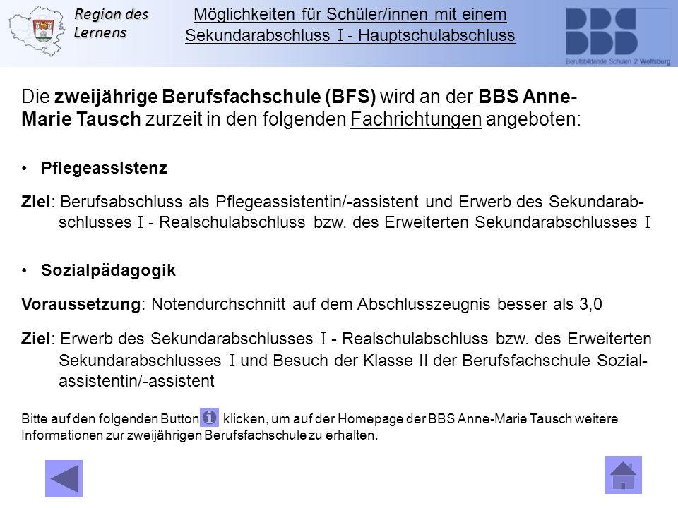 Region des Lernens Die zweijährige Berufsfachschule (BFS) wird an der BBS Anne- Marie Tausch zurzeit in den folgenden Fachrichtungen angeboten: Pflege