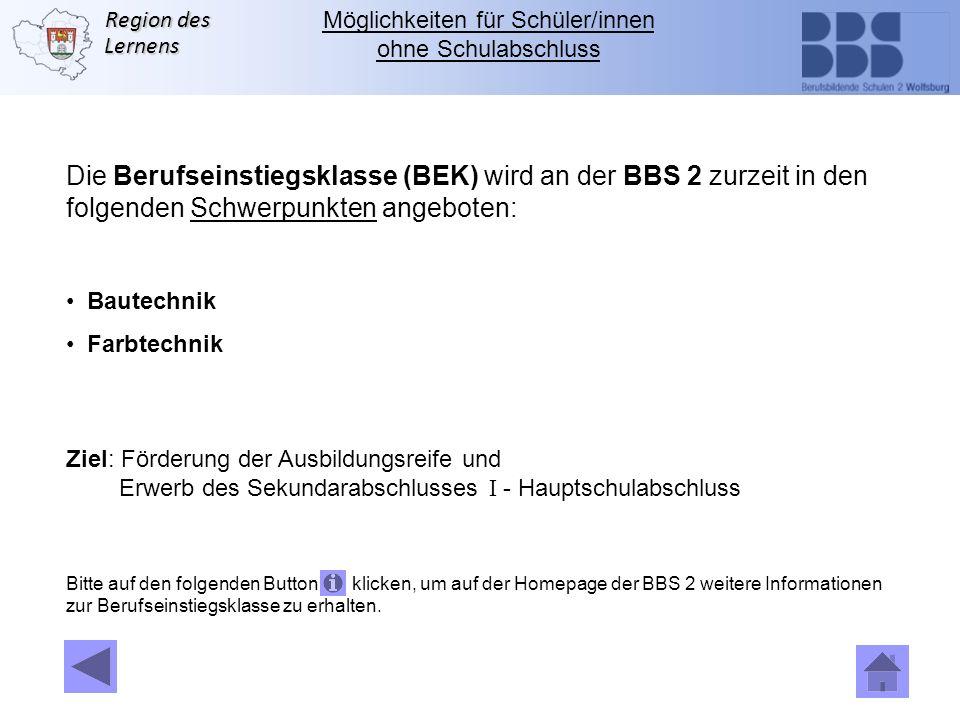 Region des Lernens Die Berufseinstiegsklasse (BEK) wird an der BBS 2 zurzeit in den folgenden Schwerpunkten angeboten: Bautechnik Farbtechnik Ziel: Fö
