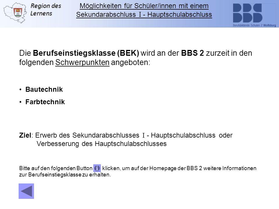Region des Lernens Die Berufseinstiegsklasse (BEK) wird an der BBS 2 zurzeit in den folgenden Schwerpunkten angeboten: Bautechnik Farbtechnik Ziel: Er