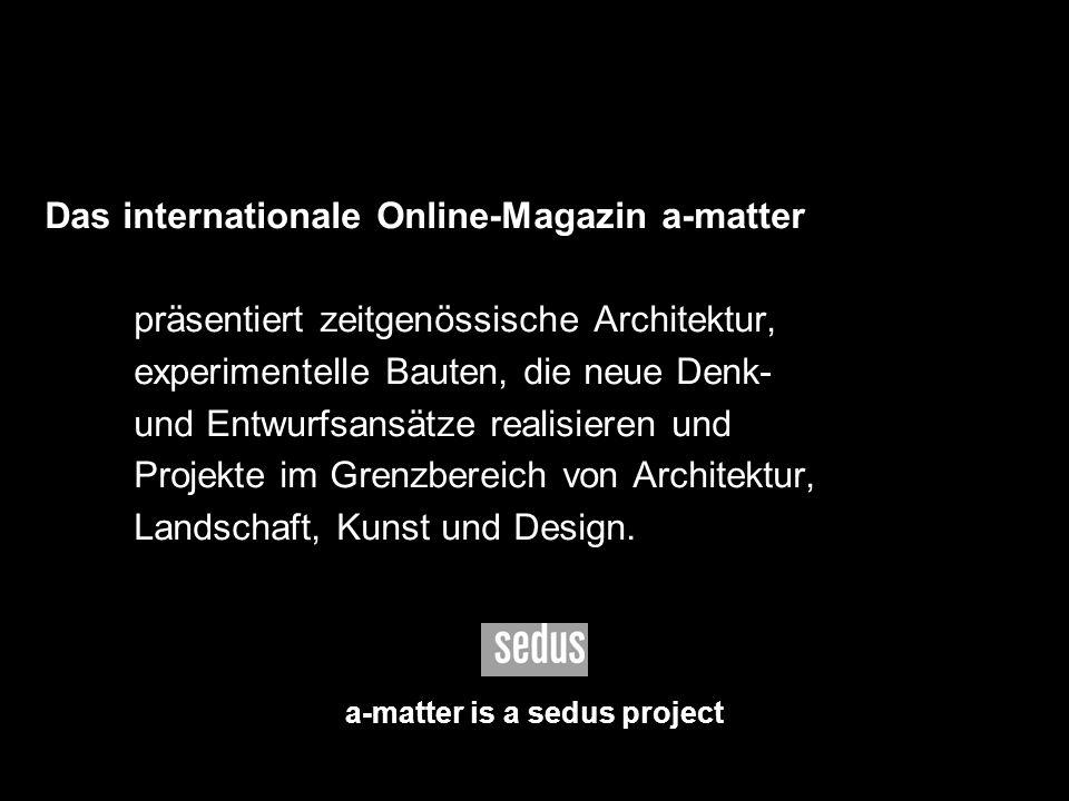 10 Das internationale Online-Magazin a-matter präsentiert zeitgenössische Architektur, experimentelle Bauten, die neue Denk- und Entwurfsansätze reali