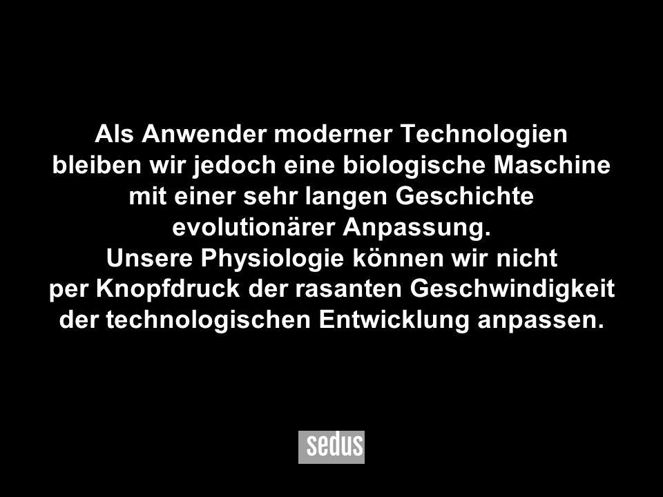 3 Als Anwender moderner Technologien bleiben wir jedoch eine biologische Maschine mit einer sehr langen Geschichte evolutionärer Anpassung. Unsere Phy
