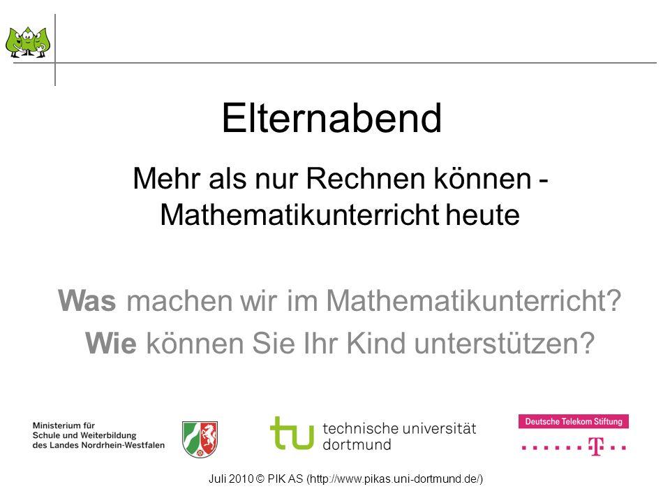 Juli 2010 © PIK AS (http://www.pikas.uni-dortmund.de/) Elternabend Mehr als nur Rechnen können - Mathematikunterricht heute Was machen wir im Mathemat