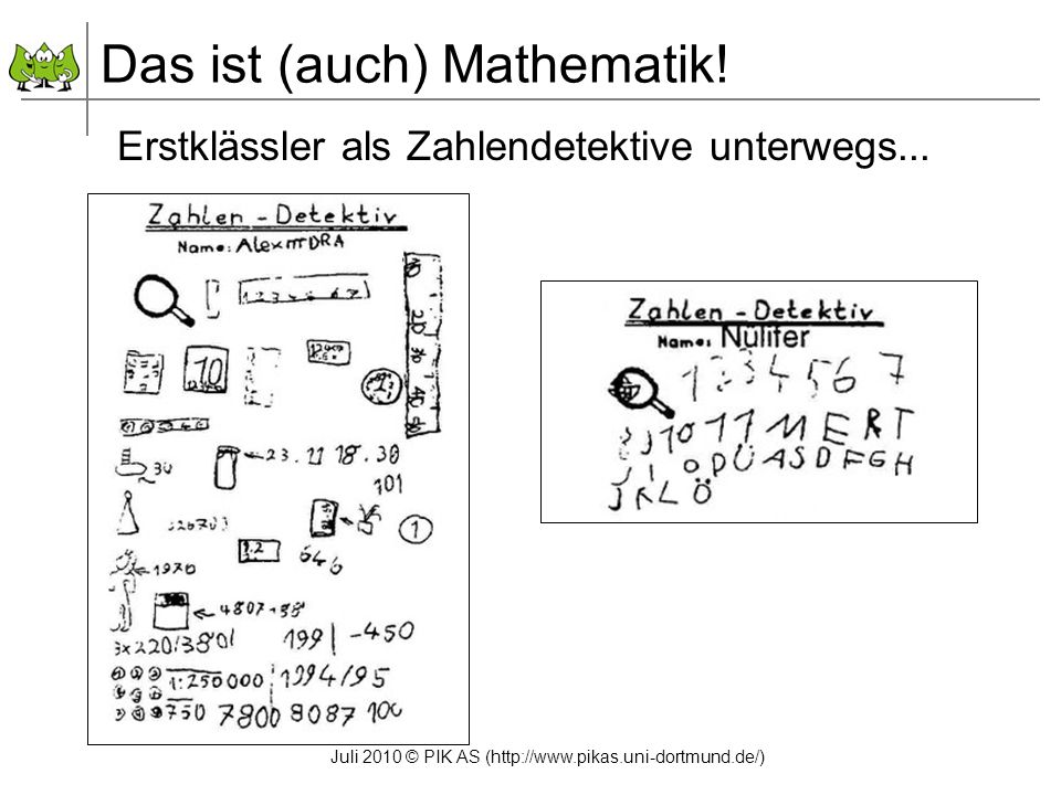Juli 2010 © PIK AS (http://www.pikas.uni-dortmund.de/) Erstklässler als Zahlendetektive unterwegs... Das ist (auch) Mathematik!
