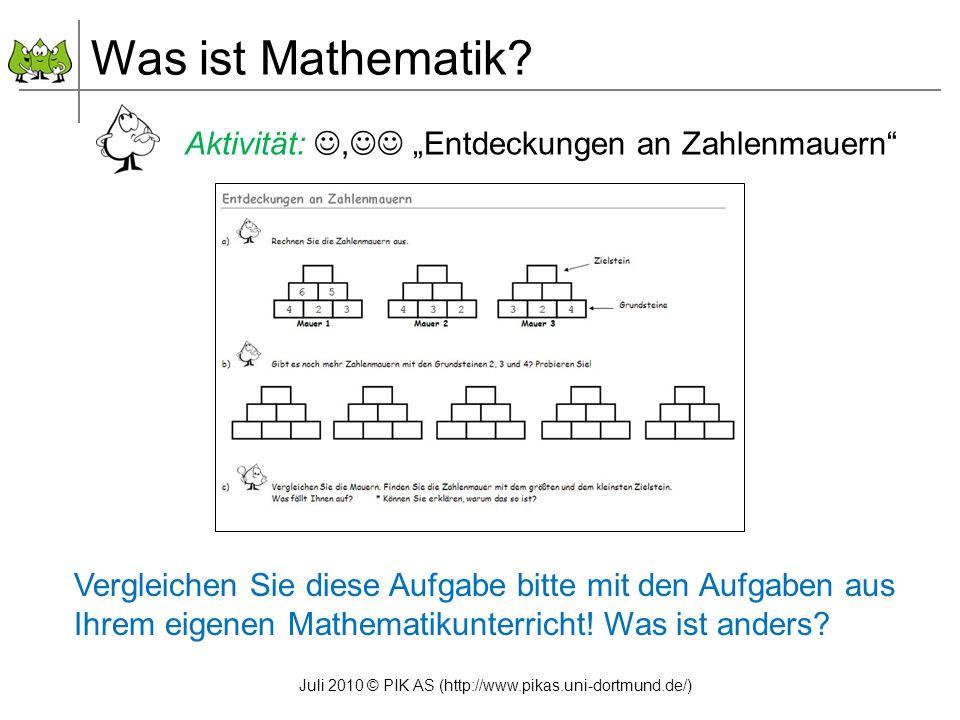 Juli 2010 © PIK AS (http://www.pikas.uni-dortmund.de/) Aktivität:, Entdeckungen an Zahlenmauern Was ist Mathematik? Vergleichen Sie diese Aufgabe bitt