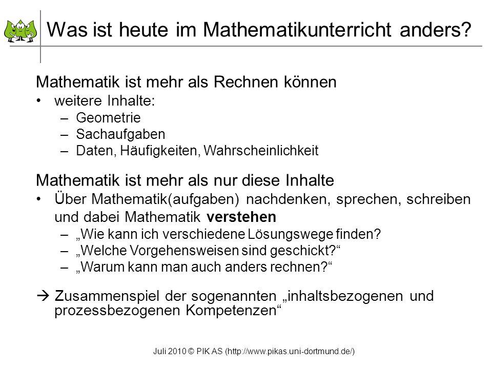 Juli 2010 © PIK AS (http://www.pikas.uni-dortmund.de/) Was ist heute im Mathematikunterricht anders? Mathematik ist mehr als Rechnen können weitere In