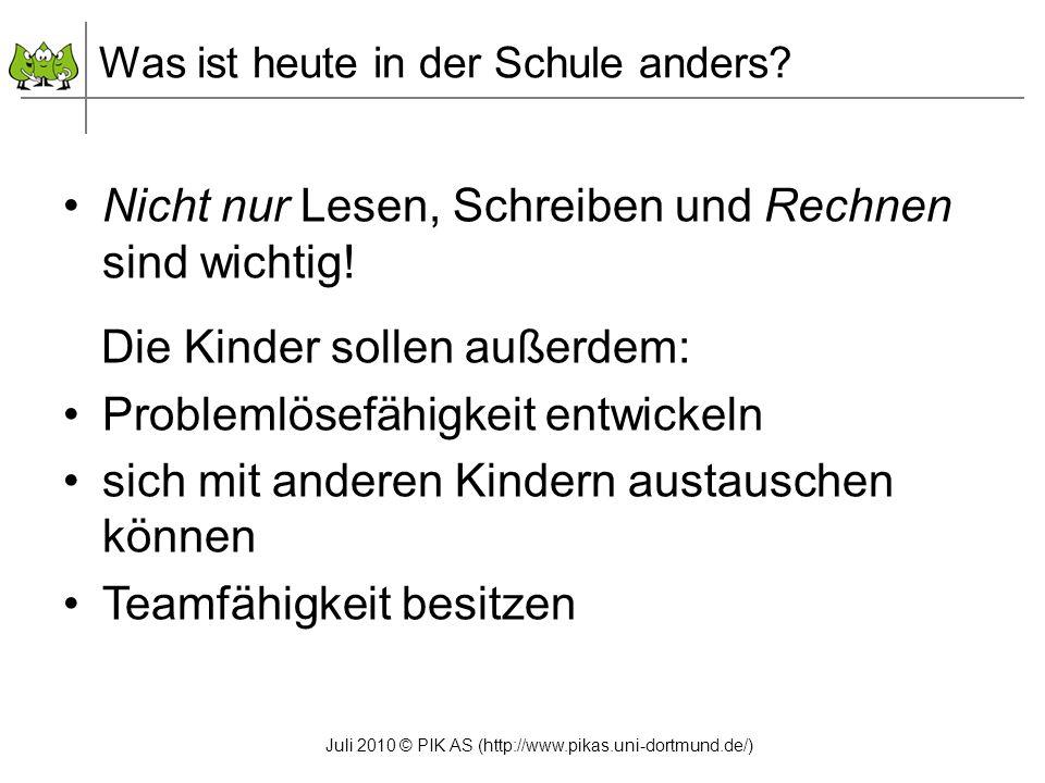 Juli 2010 © PIK AS (http://www.pikas.uni-dortmund.de/) Nicht nur Lesen, Schreiben und Rechnen sind wichtig! Die Kinder sollen außerdem: Problemlösefäh