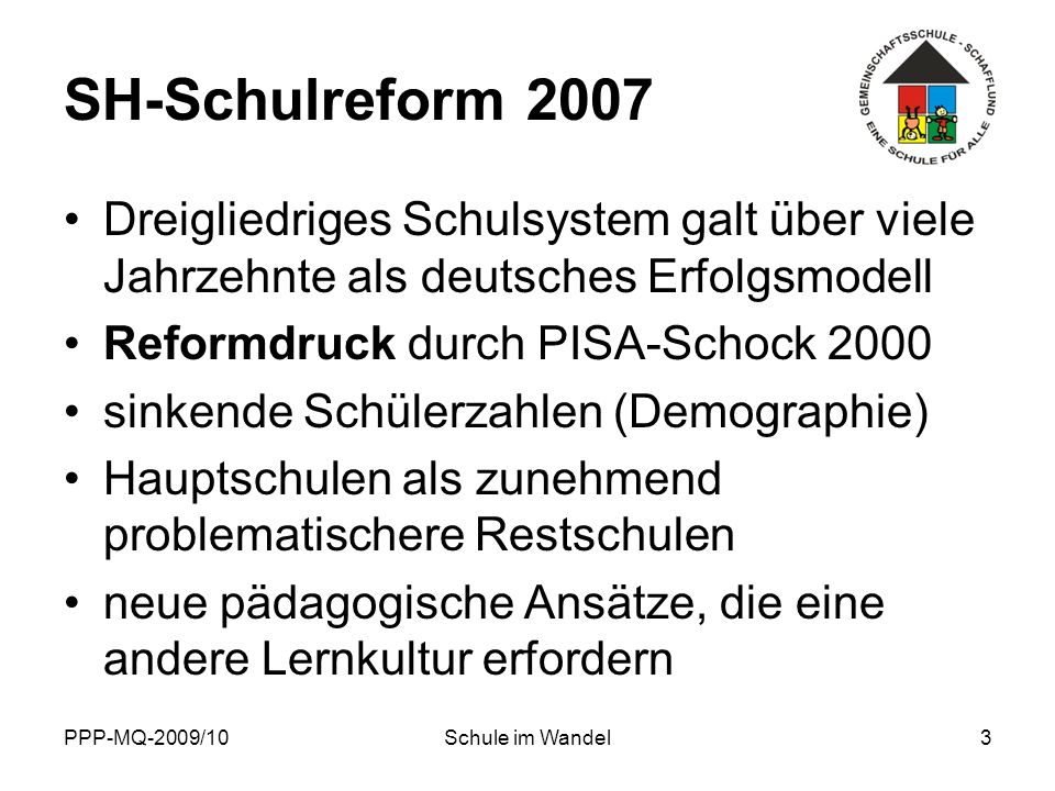 PPP-MQ-2009/10Schule im Wandel3 SH-Schulreform 2007 Dreigliedriges Schulsystem galt über viele Jahrzehnte als deutsches Erfolgsmodell Reformdruck durc