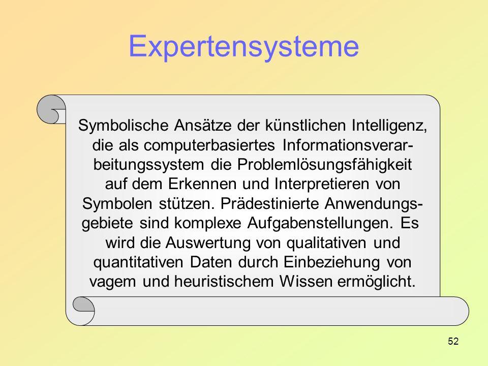 52 Expertensysteme Symbolische Ansätze der künstlichen Intelligenz, die als computerbasiertes Informationsverar- beitungssystem die Problemlösungsfähigkeit auf dem Erkennen und Interpretieren von Symbolen stützen.