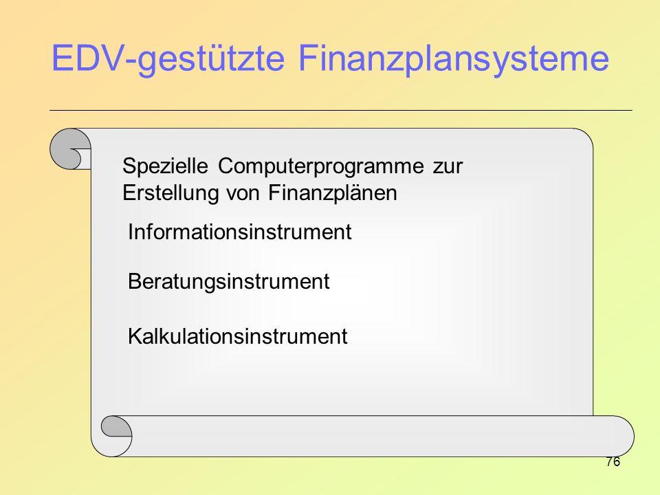 76 EDV-gestützte Finanzplansysteme Spezielle Computerprogramme zur Erstellung von Finanzplänen Informationsinstrument Beratungsinstrument Kalkulationsinstrument