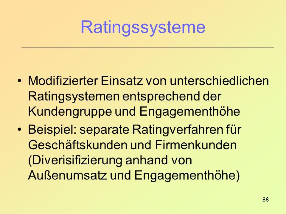 88 Ratingssysteme Modifizierter Einsatz von unterschiedlichen Ratingsystemen entsprechend der Kundengruppe und Engagementhöhe Beispiel: separate Ratingverfahren für Geschäftskunden und Firmenkunden (Diverisifizierung anhand von Außenumsatz und Engagementhöhe)