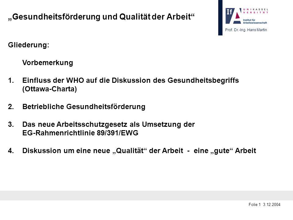 Prof. Dr.-Ing. Hans Martin Folie 1 3.12.2004 Gesundheitsförderung und Qualität der Arbeit Gliederung: Vorbemerkung 1.Einfluss der WHO auf die Diskussi