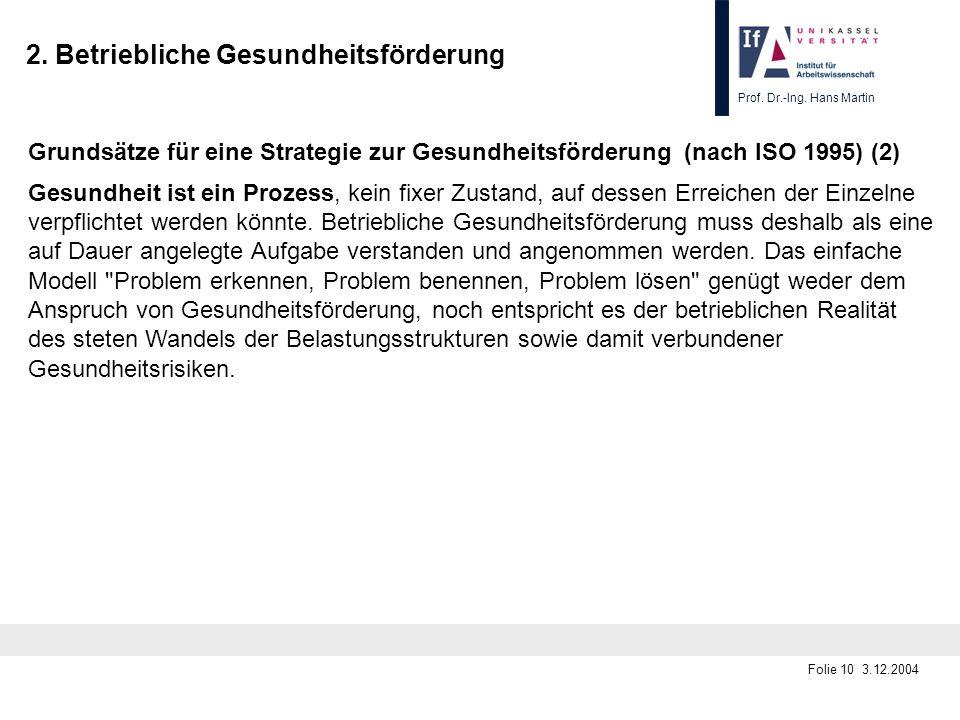 Prof. Dr.-Ing. Hans Martin Folie 10 3.12.2004 2. Betriebliche Gesundheitsförderung Grundsätze für eine Strategie zur Gesundheitsförderung (nach ISO 19