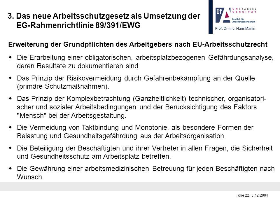 Prof. Dr.-Ing. Hans Martin Folie 22 3.12.2004 3. Das neue Arbeitsschutzgesetz als Umsetzung der EG-Rahmenrichtlinie 89/391/EWG Erweiterung der Grundpf