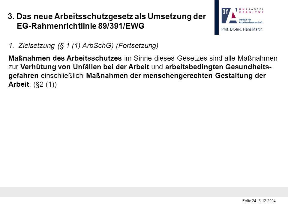 Prof. Dr.-Ing. Hans Martin Folie 24 3.12.2004 3. Das neue Arbeitsschutzgesetz als Umsetzung der EG-Rahmenrichtlinie 89/391/EWG 1. Zielsetzung (§ 1 (1)