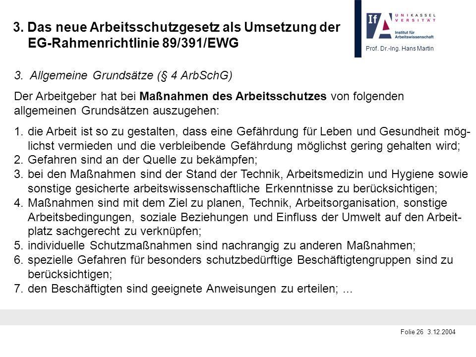 Prof. Dr.-Ing. Hans Martin Folie 26 3.12.2004 3. Das neue Arbeitsschutzgesetz als Umsetzung der EG-Rahmenrichtlinie 89/391/EWG 3. Allgemeine Grundsätz