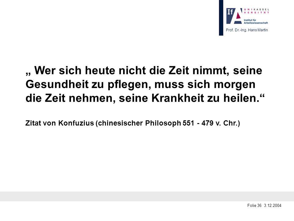 Prof. Dr.-Ing. Hans Martin Folie 36 3.12.2004 Wer sich heute nicht die Zeit nimmt, seine Gesundheit zu pflegen, muss sich morgen die Zeit nehmen, sein