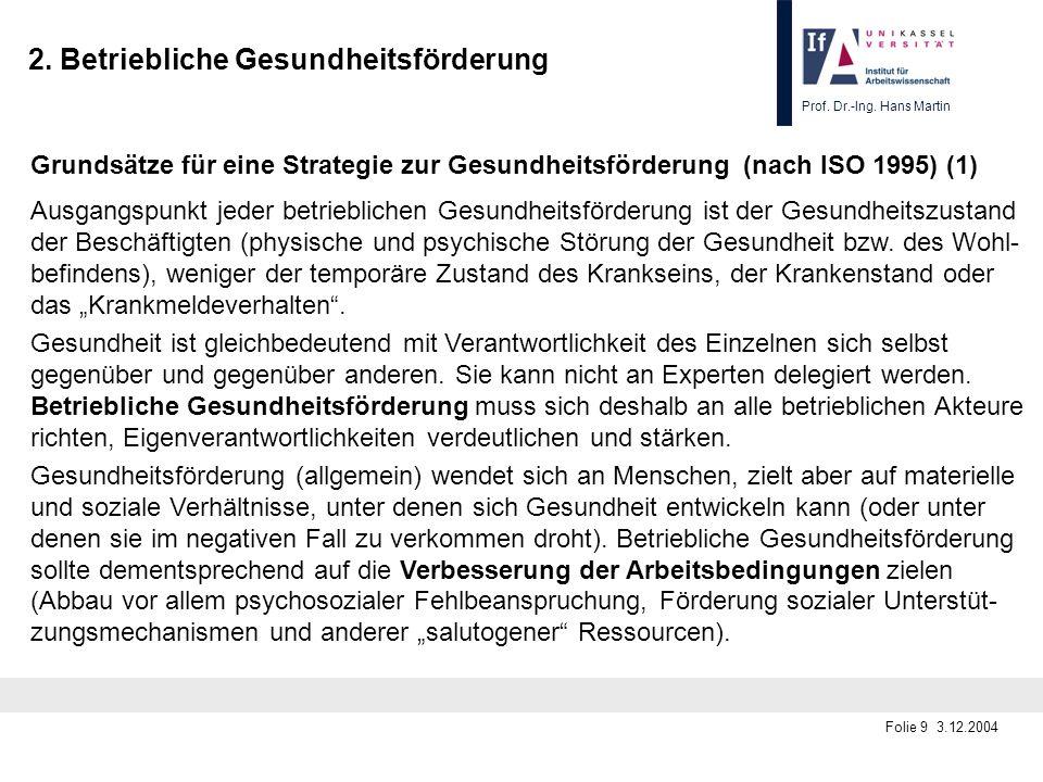 Prof. Dr.-Ing. Hans Martin Folie 9 3.12.2004 Grundsätze für eine Strategie zur Gesundheitsförderung (nach ISO 1995) (1) Ausgangspunkt jeder betrieblic