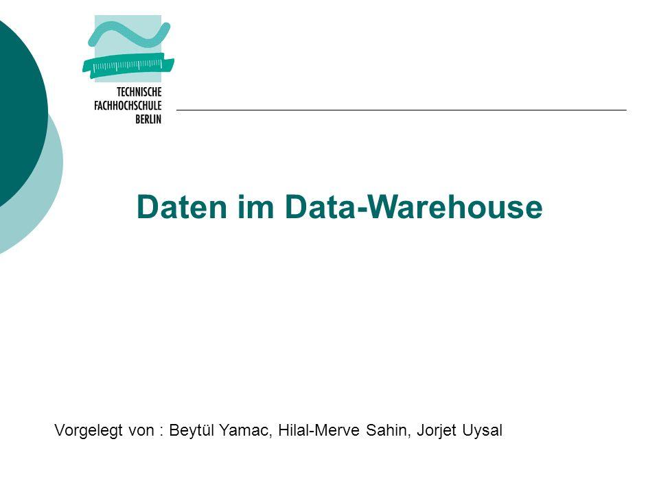 Daten im Data-Warehouse Vorgelegt von : Beytül Yamac, Hilal-Merve Sahin, Jorjet Uysal