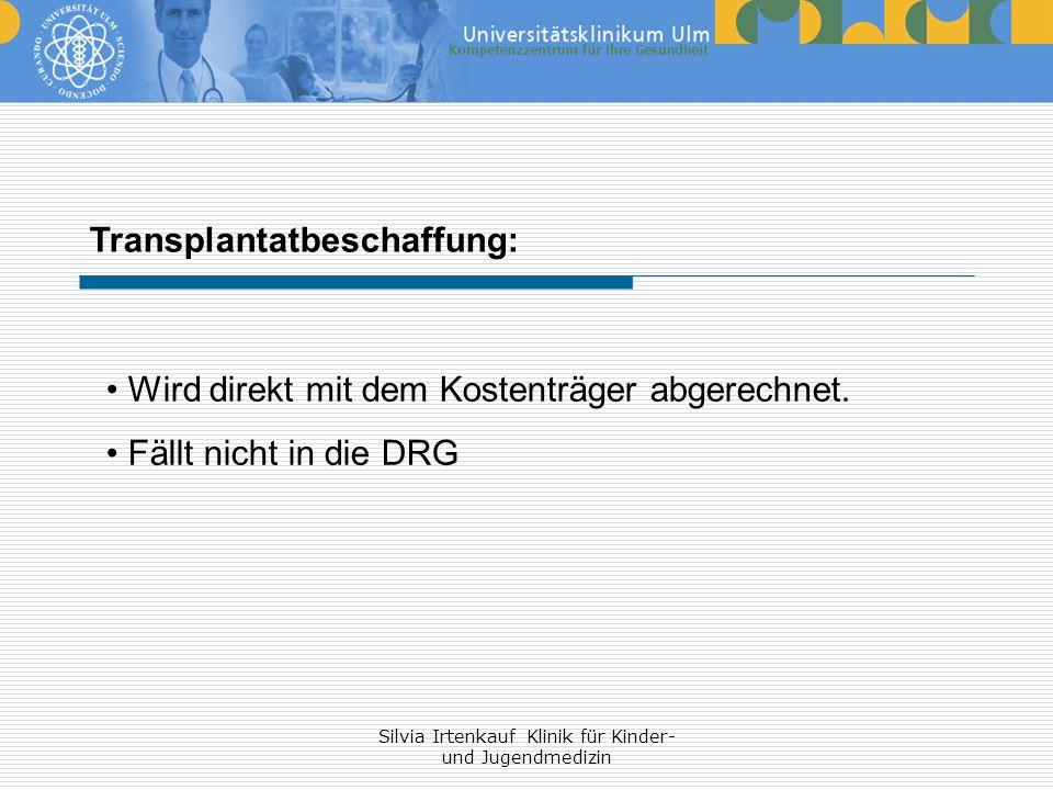 Silvia Irtenkauf Klinik für Kinder- und Jugendmedizin Transplantatbeschaffung: Wird direkt mit dem Kostenträger abgerechnet. Fällt nicht in die DRG