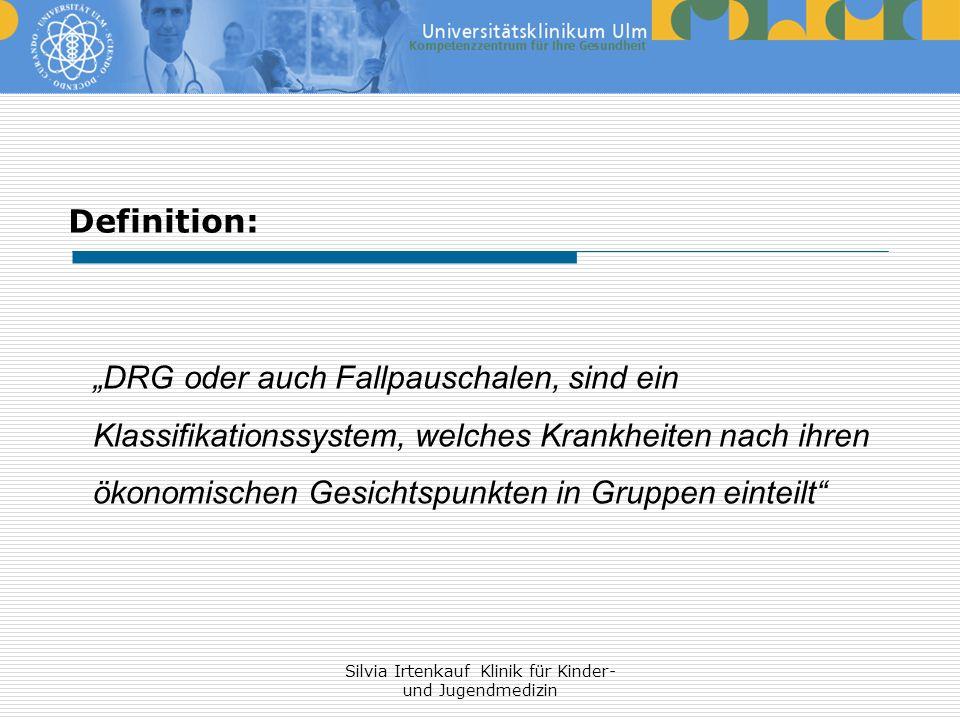 Silvia Irtenkauf Klinik für Kinder- und Jugendmedizin Definition: DRG oder auch Fallpauschalen, sind ein Klassifikationssystem, welches Krankheiten na