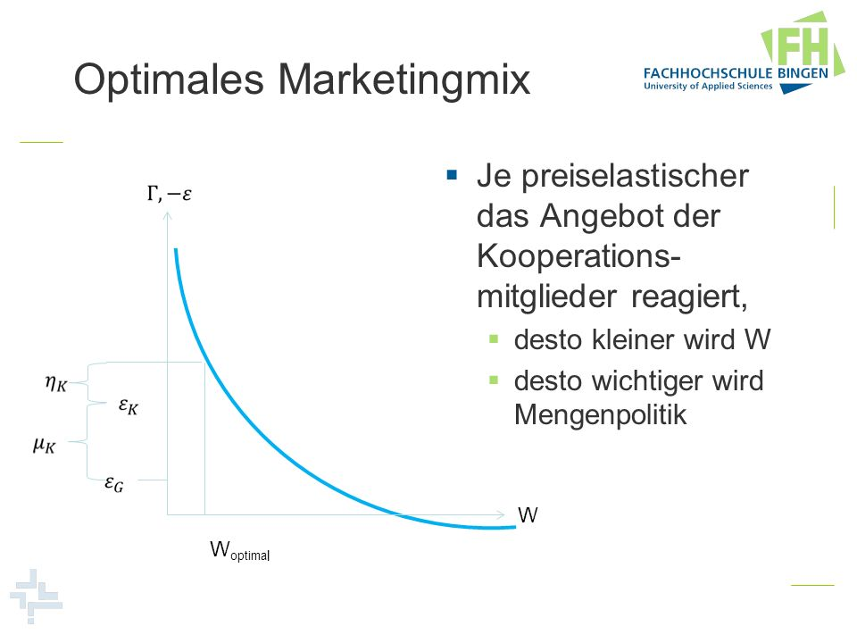 Optimales Marketingmix Je preiselastischer das Angebot der Kooperations- mitglieder reagiert, desto kleiner wird W desto wichtiger wird Mengenpolitik