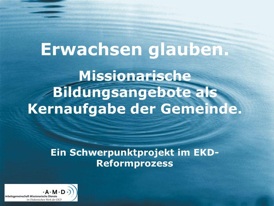 Erwachsen glauben. Missionarische Bildungsangebote als Kernaufgabe der Gemeinde. Ein Schwerpunktprojekt im EKD- Reformprozess