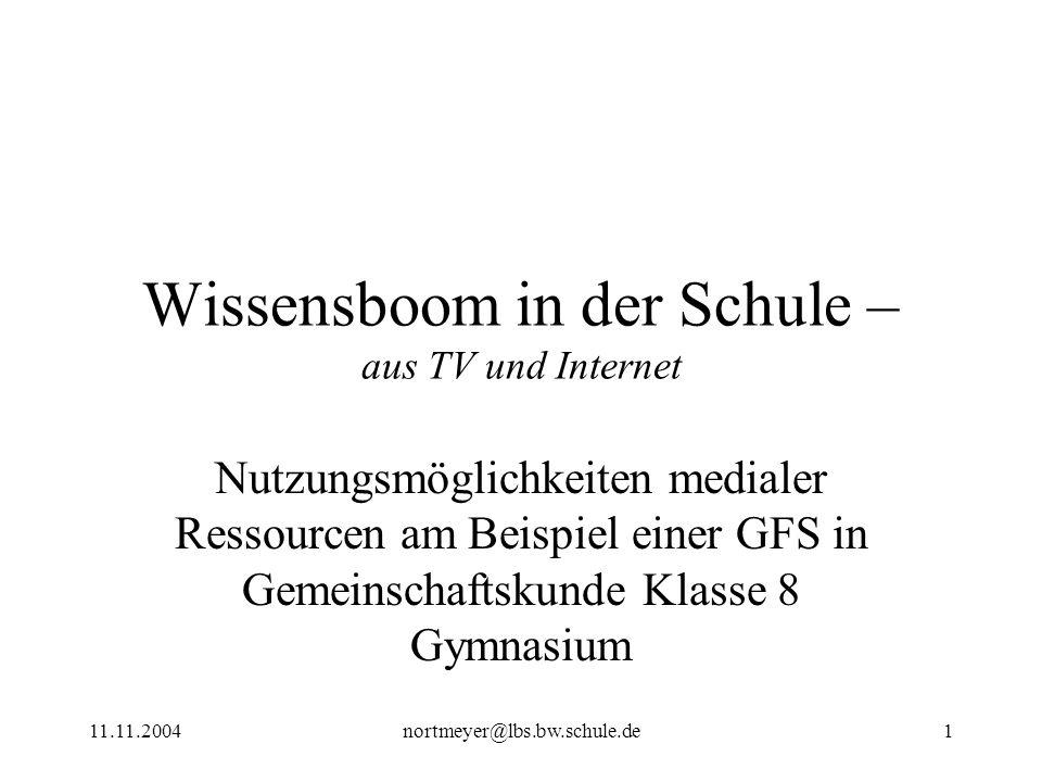 11.11.2004nortmeyer@lbs.bw.schule.de1 Wissensboom in der Schule – aus TV und Internet Nutzungsmöglichkeiten medialer Ressourcen am Beispiel einer GFS