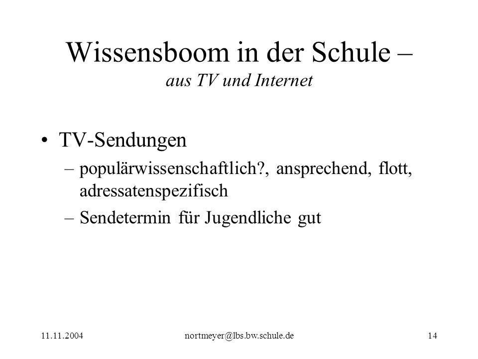 11.11.2004nortmeyer@lbs.bw.schule.de14 Wissensboom in der Schule – aus TV und Internet TV-Sendungen –populärwissenschaftlich?, ansprechend, flott, adr
