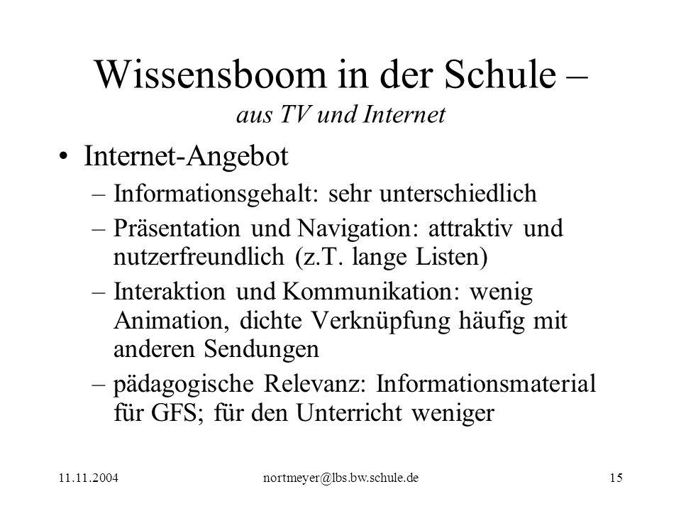 11.11.2004nortmeyer@lbs.bw.schule.de15 Wissensboom in der Schule – aus TV und Internet Internet-Angebot –Informationsgehalt: sehr unterschiedlich –Prä