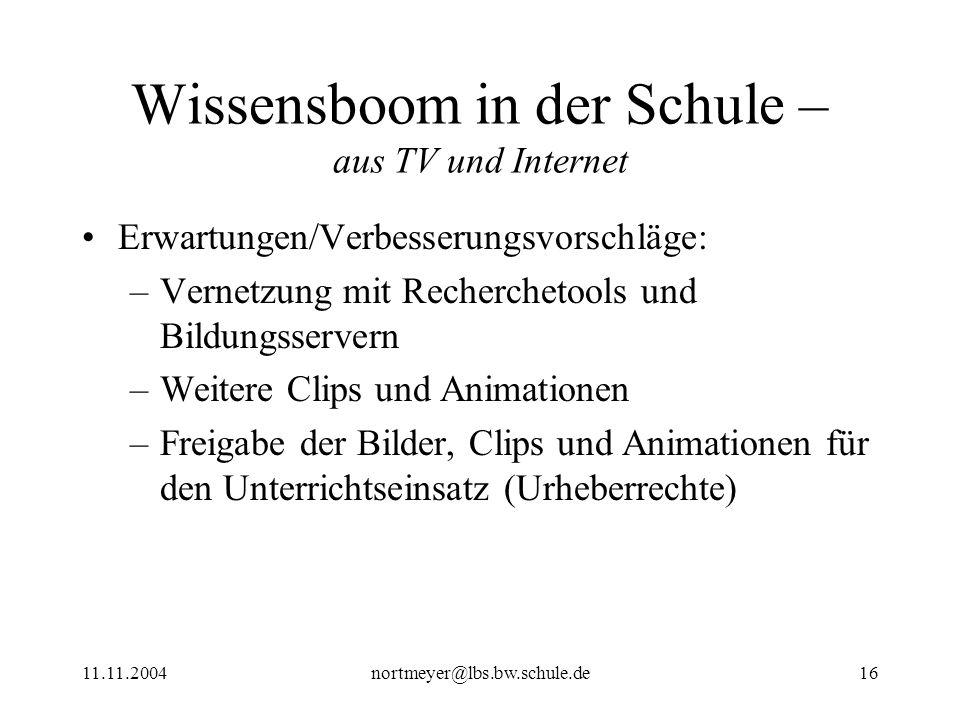 11.11.2004nortmeyer@lbs.bw.schule.de16 Wissensboom in der Schule – aus TV und Internet Erwartungen/Verbesserungsvorschläge: –Vernetzung mit Recherchet