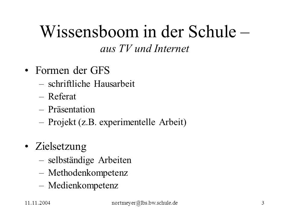 11.11.2004nortmeyer@lbs.bw.schule.de3 Wissensboom in der Schule – aus TV und Internet Formen der GFS –schriftliche Hausarbeit –Referat –Präsentation –