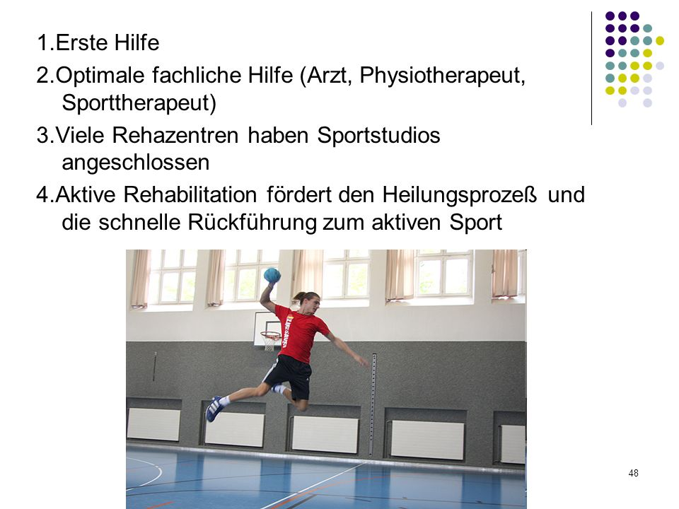 48 1.Erste Hilfe 2.Optimale fachliche Hilfe (Arzt, Physiotherapeut, Sporttherapeut) 3.Viele Rehazentren haben Sportstudios angeschlossen 4.Aktive Rehabilitation fördert den Heilungsprozeß und die schnelle Rückführung zum aktiven Sport