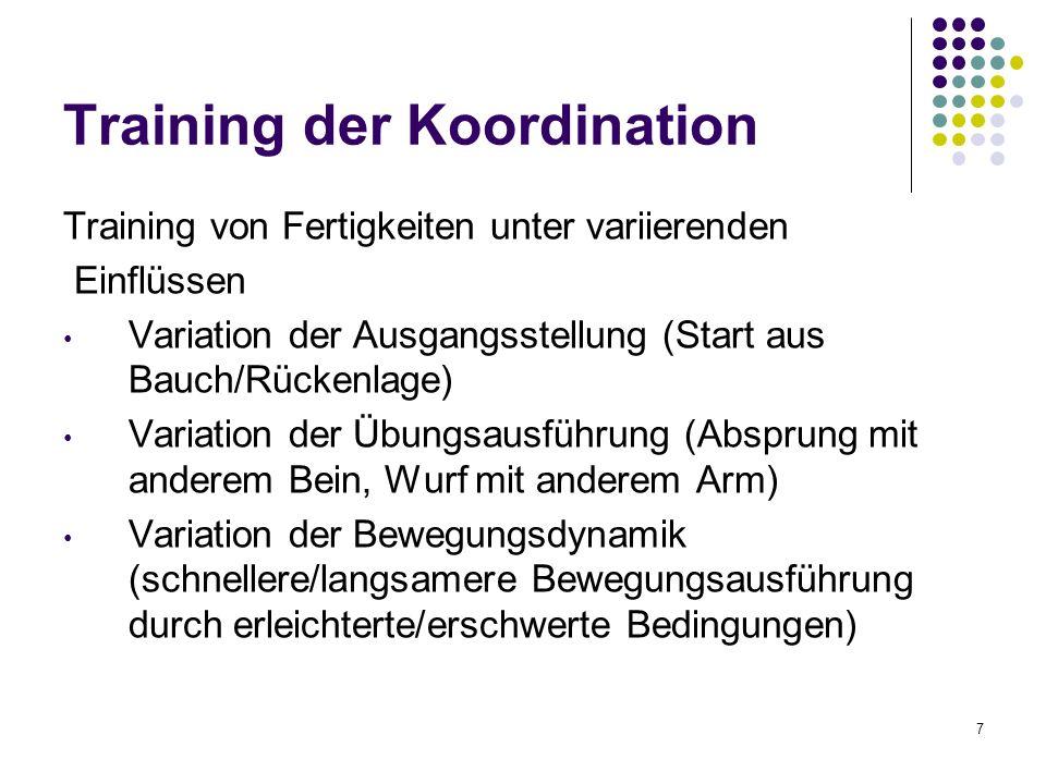 7 Training der Koordination Training von Fertigkeiten unter variierenden Einflüssen Variation der Ausgangsstellung (Start aus Bauch/Rückenlage) Variation der Übungsausführung (Absprung mit anderem Bein, Wurf mit anderem Arm) Variation der Bewegungsdynamik (schnellere/langsamere Bewegungsausführung durch erleichterte/erschwerte Bedingungen)
