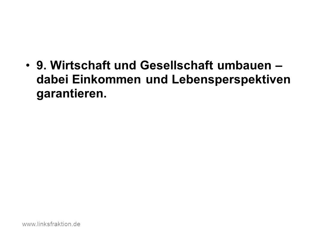 9. Wirtschaft und Gesellschaft umbauen – dabei Einkommen und Lebensperspektiven garantieren. www.linksfraktion.de