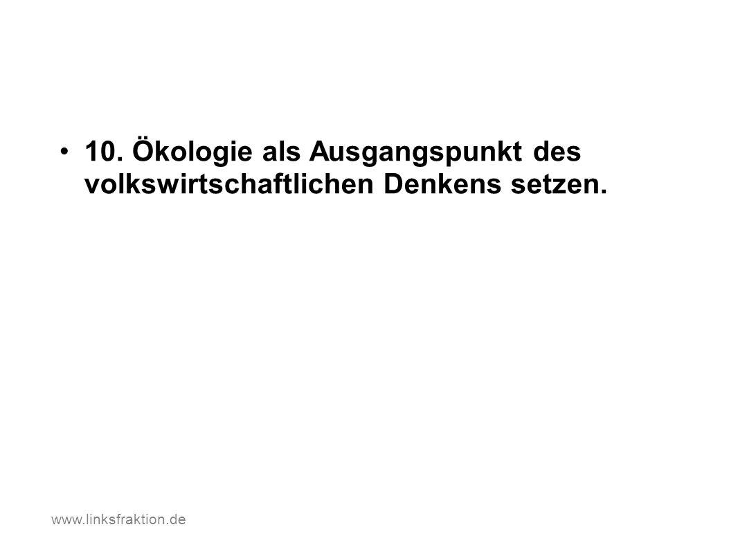 10. Ökologie als Ausgangspunkt des volkswirtschaftlichen Denkens setzen. www.linksfraktion.de