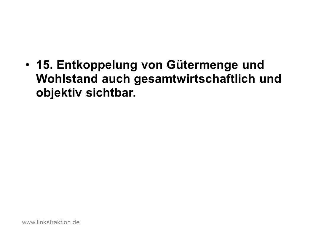 15. Entkoppelung von Gütermenge und Wohlstand auch gesamtwirtschaftlich und objektiv sichtbar. www.linksfraktion.de