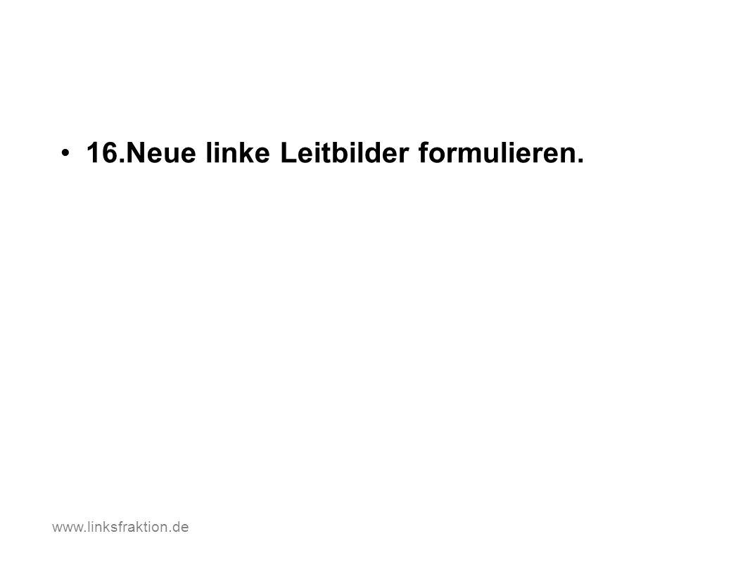 16.Neue linke Leitbilder formulieren. www.linksfraktion.de