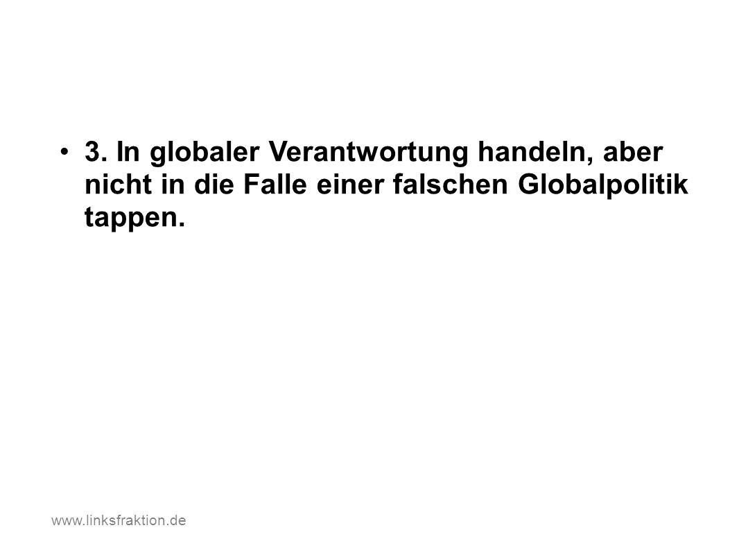 3. In globaler Verantwortung handeln, aber nicht in die Falle einer falschen Globalpolitik tappen. www.linksfraktion.de