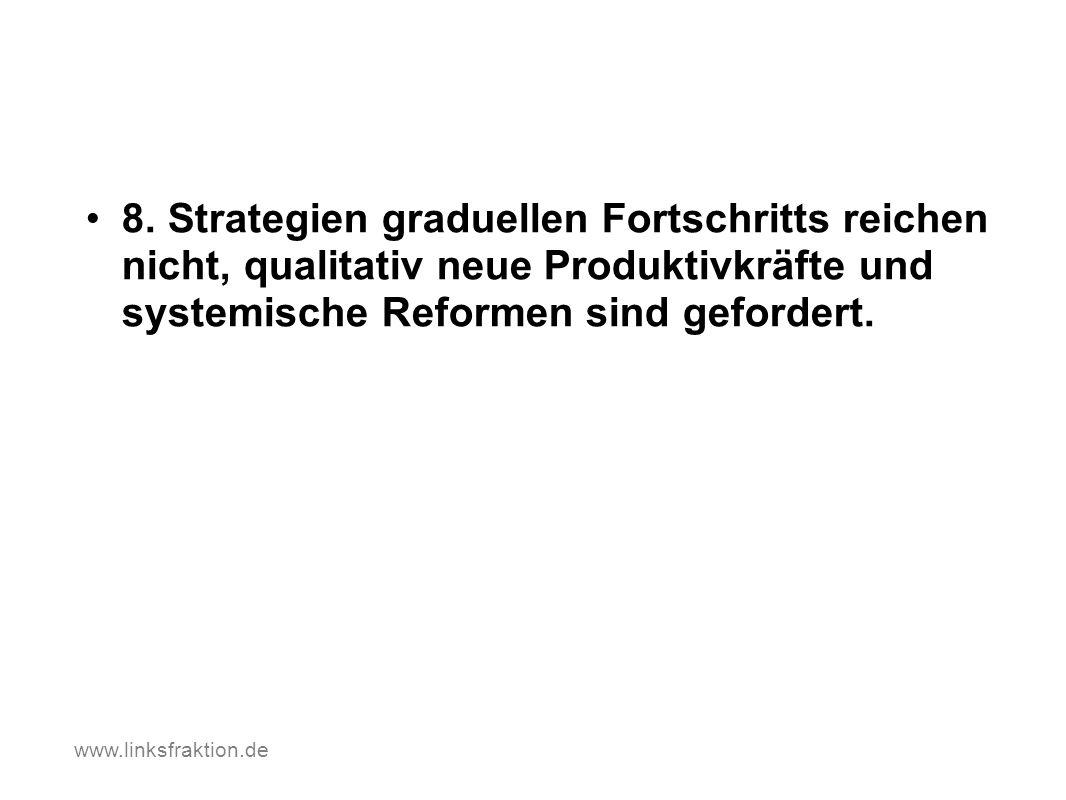 8. Strategien graduellen Fortschritts reichen nicht, qualitativ neue Produktivkräfte und systemische Reformen sind gefordert. www.linksfraktion.de