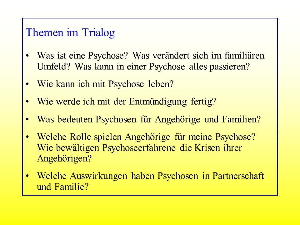 Themen im Trialog Was ist eine Psychose? Was verändert sich im familiären Umfeld? Was kann in einer Psychose alles passieren? Wie kann ich mit Psychos