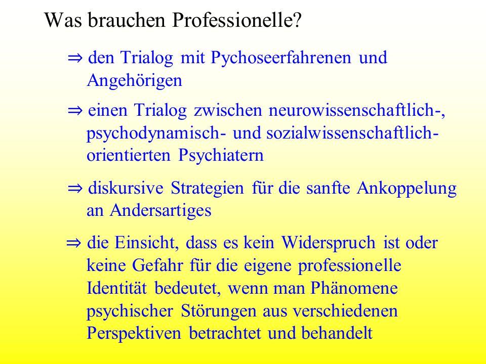 Was brauchen Professionelle? den Trialog mit Pychoseerfahrenen und Angehörigen einen Trialog zwischen neurowissenschaftlich-, psychodynamisch- und soz