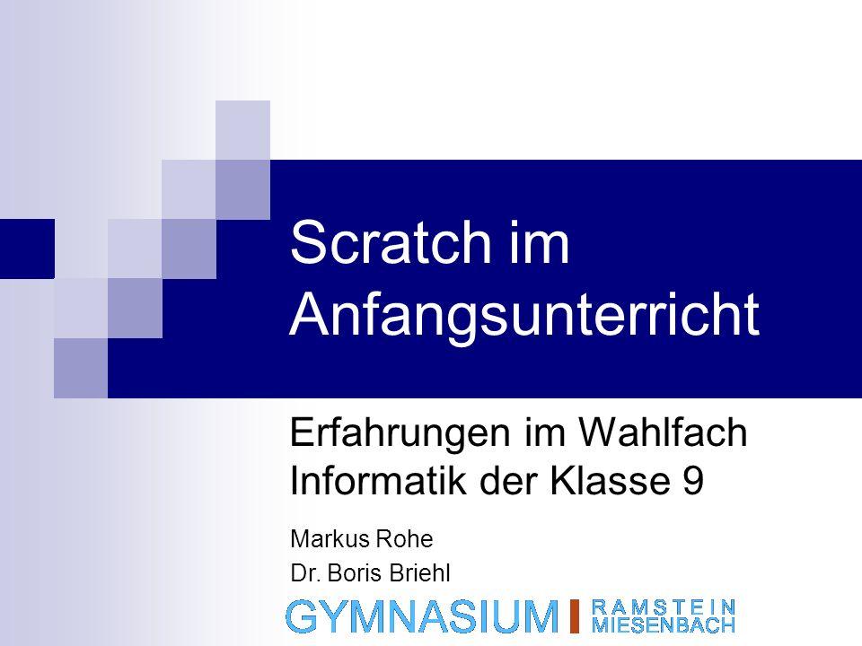 Scratch im Anfangsunterricht Erfahrungen im Wahlfach Informatik der Klasse 9 Markus Rohe Dr. Boris Briehl